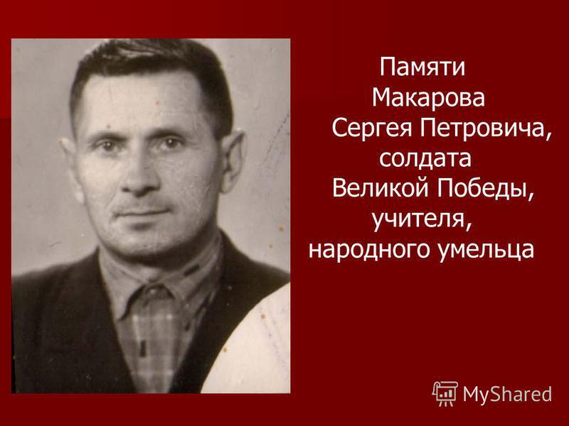 Памяти Макарова Сергея Петровича, солдата Великой Победы, учителя, народного умельца