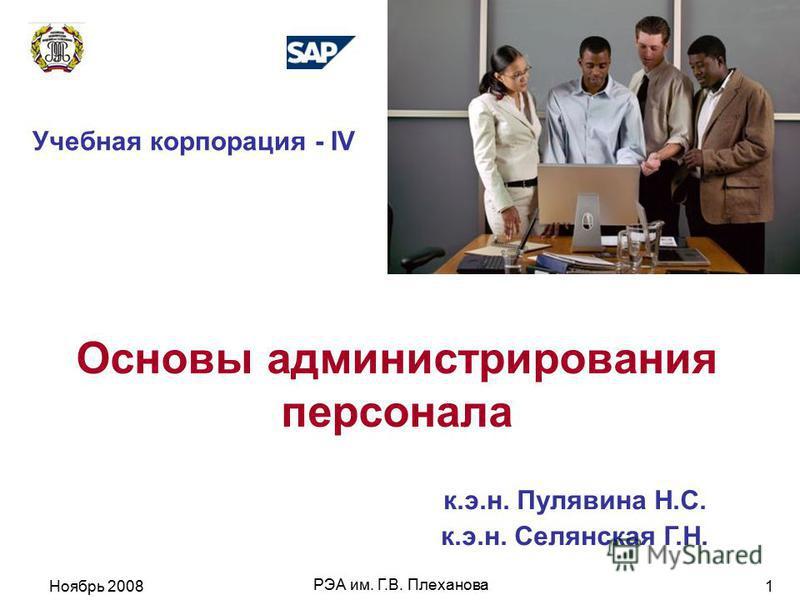 Ноябрь 2008 РЭА им. Г.В. Плеханова 1 Основы администрирования персонала Учебная корпорация - IV к.э.н. Пулявина Н.С. к.э.н. Селянская Г.Н.