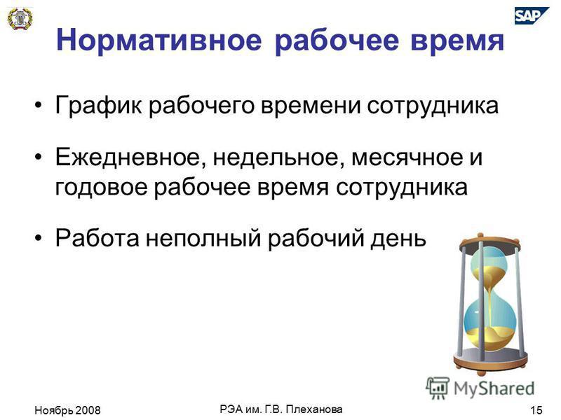 Ноябрь 2008 РЭА им. Г.В. Плеханова 15 Нормативное рабочее время График рабочего времени сотрудника Ежедневное, недельное, месячное и годовое рабочее время сотрудника Работа неполный рабочий день