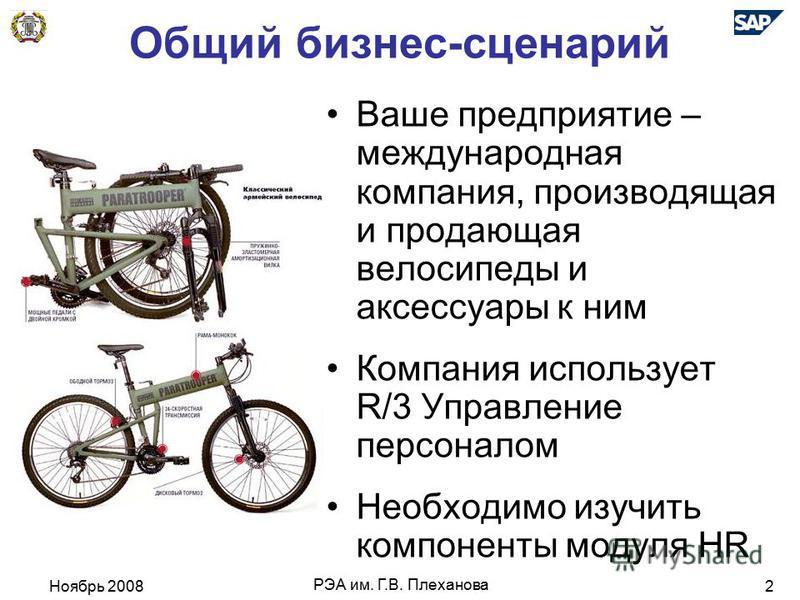 Ноябрь 2008 РЭА им. Г.В. Плеханова 2 Общий бизнес-сценарий Ваше предприятие – международная компания, производящая и продающая велосипеды и аксессуары к ним Компания использует R/3 Управление персоналом Необходимо изучить компоненты модуля HR