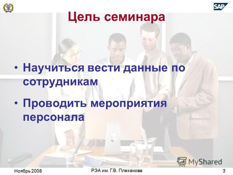 Ноябрь 2008 РЭА им. Г.В. Плеханова 3 Цель семинара Научиться вести данные по сотрудникам Проводить мероприятия персонала