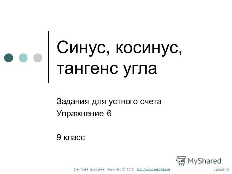 Синус, косинус, тангенс угла Задания для устного счета Упражнение 6 9 класс Все права защищены. Copyright 2010. http://www.mathvaz.ruhttp://www.mathvaz.ru с Copyright с