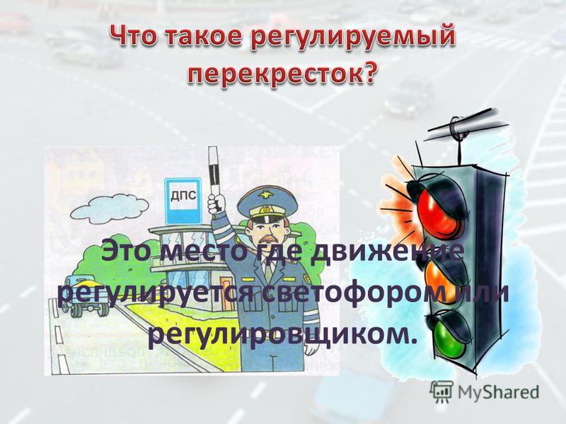Это место где движение регулируется светофором или регулировщиком.