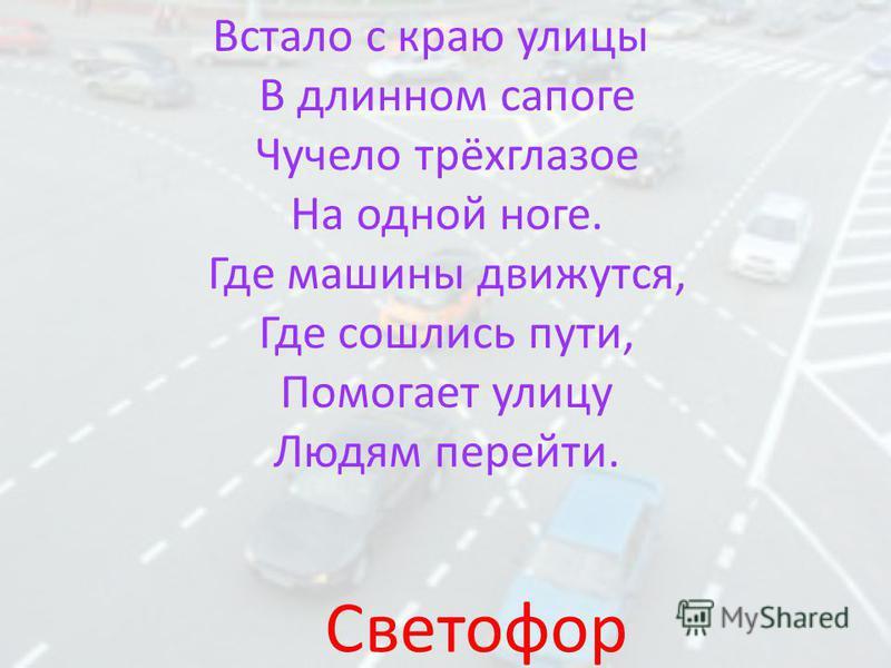 Встало с краю улицы В длинном сапоге Чучело трёхглазое На одной ноге. Где машины движутся, Где сошлись пути, Помогает улицу Людям перейти. Светофор