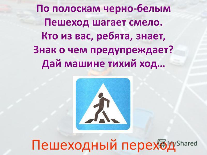 По полоскам черно-белым Пешеход шагает смело. Кто из вас, ребята, знает, Знак о чем предупреждает? Дай машине тихий ход… Пешеходный переход