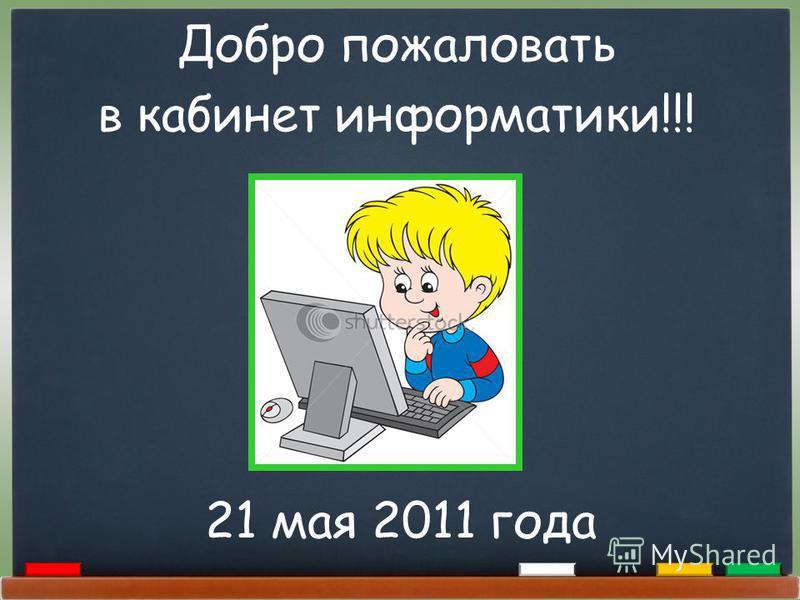 Добро пожаловать в кабинет информатики!!! 21 мая 2011 года