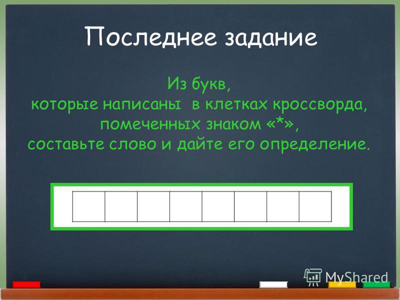 Последнее задание Из букв, которые написаны в клетках кроссворда, помеченных знаком «*», составьте слово и дайте его определение.