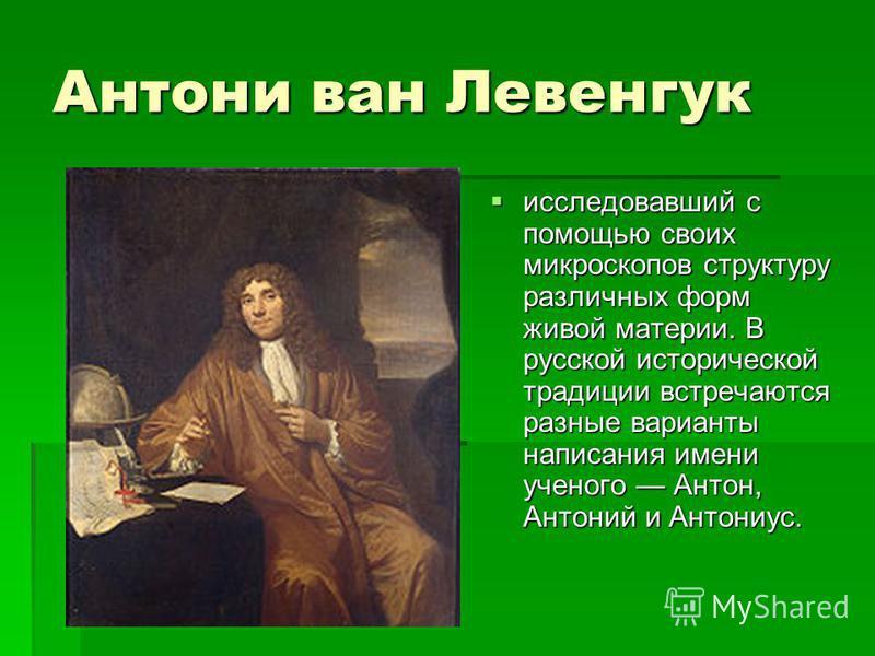 Антони ван Левенгук исследовавший с помощью своих микроскопов структуру различных форм живой матении. В русской исторической традиции встречаются разные варианты написания имени ученого Антон, Антоний и Антониус. исследовавший с помощью своих микроск