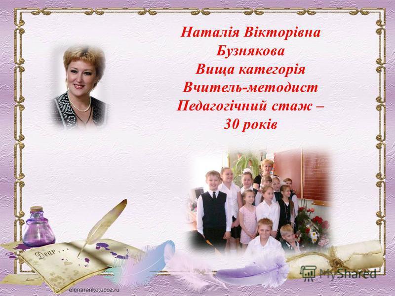 Наталія Вікторівна Бузнякова Вища категорія Вчитель-методист Педагогічний стаж – 30 років