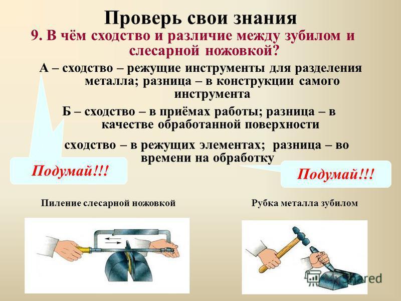 Проверь свои знания В – сходство – в режущих элементах; разница – во времени на обработку 9. В чём сходство и различие между зубилом и слесарной ножовкой? А – сходство – режущие инструменты для разделения металла; разница – в конструкции самого инстр