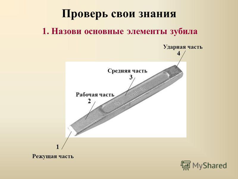 Проверь свои знания 1. Назови основные элементы зубила Ударная часть Средняя часть Рабочая часть Режущая часть 1 2 3 4