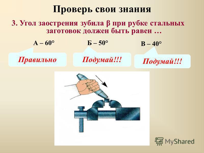 Проверь свои знания В – 40° 3. Угол заострения зубила β при рубке стальных заготовок должен быть равен … А – 60°Б – 50° Правильно Подумай!!!