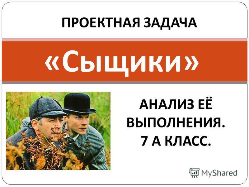 « Сыщики » ПРОЕКТНАЯ ЗАДАЧА АНАЛИЗ ЕЁ ВЫПОЛНЕНИЯ. 7 А КЛАСС.