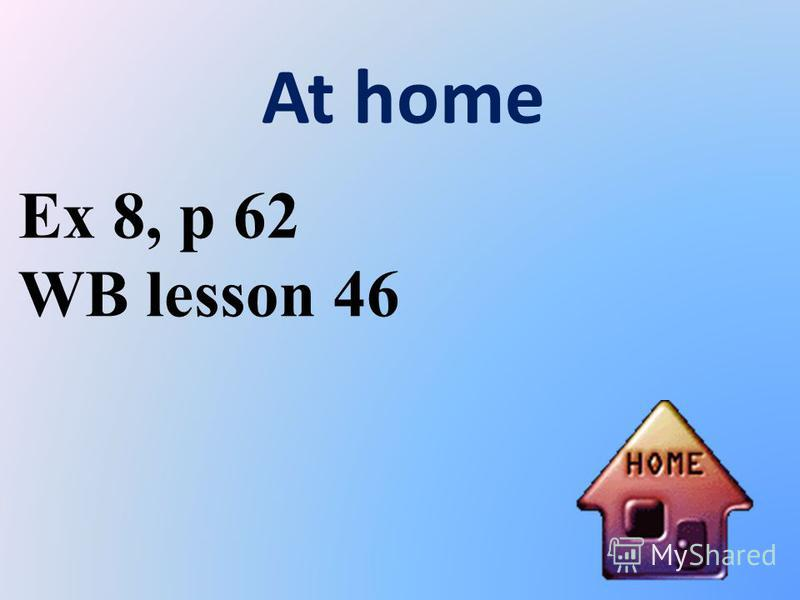 At home Ex 8, p 62 WB lesson 46