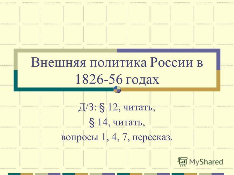 Внешняя политика России в 1826-56 годах Д/З: § 12, читать, § 14, читать, вопросы 1, 4, 7, пересказ.