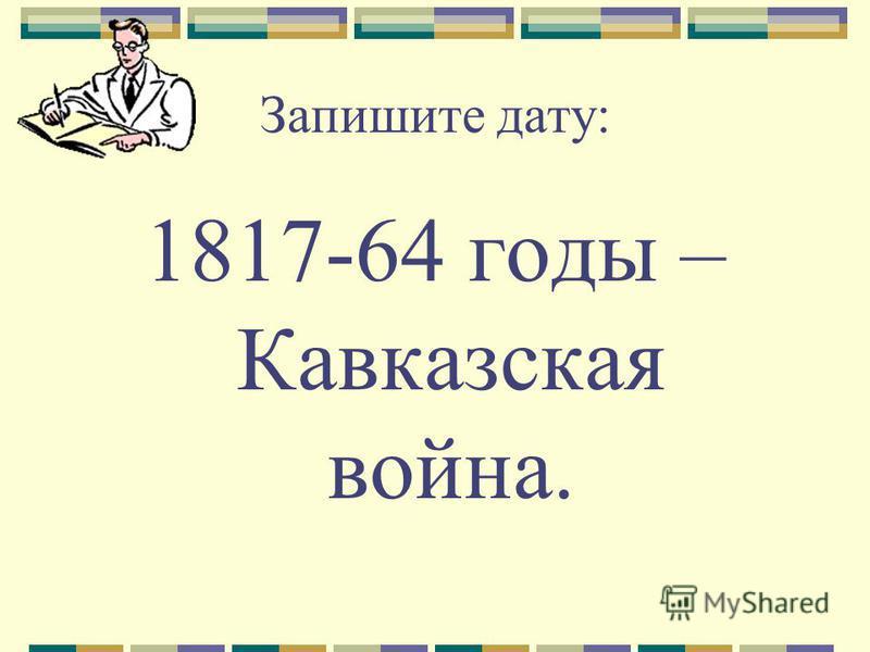 Запишите дату: 1817-64 годы – Кавказская война.