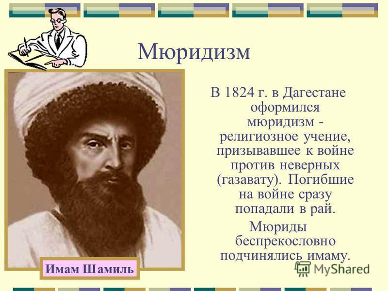 Мюридизм В 1824 г. в Дагестане оформился мюридизм - религиозное учение, призывавшее к войне против неверных (газавату). Погибшие на войне сразу попадали в рай. Мюриды беспрекословно подчинялись имаму. Имам Шамиль