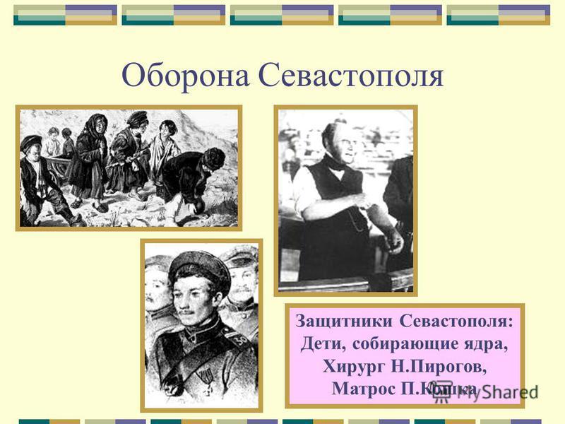 Оборона Севастополя Защитники Севастополя: Дети, собирающие ядра, Хирург Н.Пирогов, Матрос П.Кошка