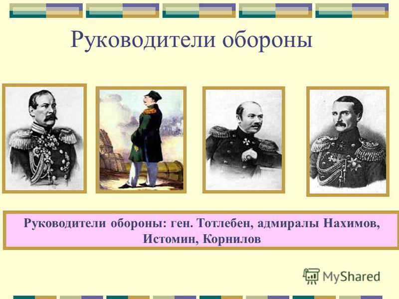 Руководители обороны: ген. Тотлебен, адмиралы Нахимов, Истомин, Корнилов Руководители обороны