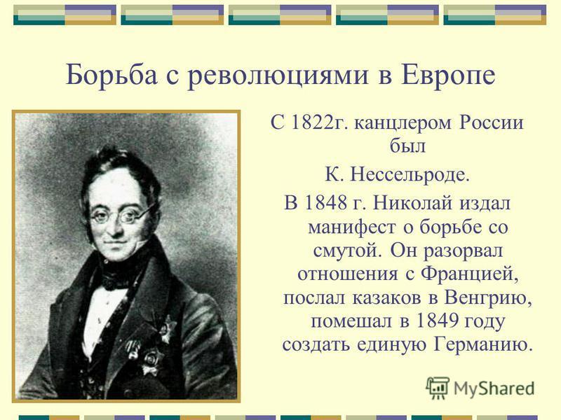 Борьба с революциями в Европе С 1822 г. канцлером России был К. Нессельроде. В 1848 г. Николай издал манифест о борьбе со смутой. Он разорвал отношения с Францией, послал казаков в Венгрию, помешал в 1849 году создать единую Германию.