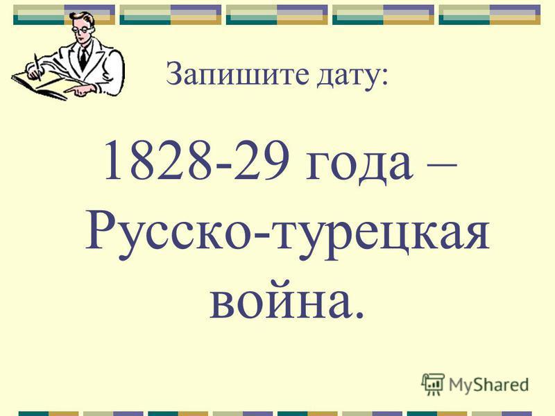 Запишите дату: 1828-29 года – Русско-турецкая война.