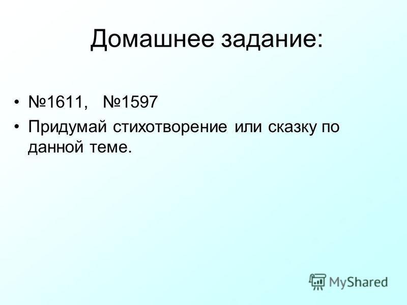 Домашнее задание: 1611, 1597 Придумай стихотворение или сказку по данной теме.