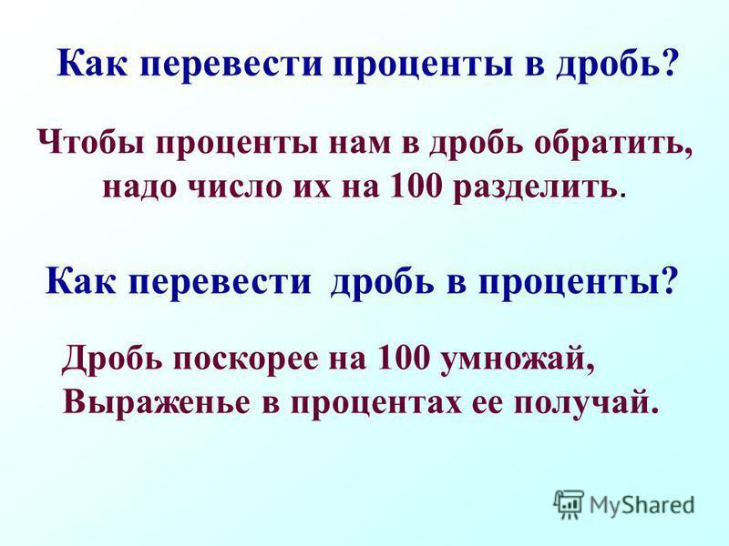 Чтобы проценты нам в дробь обратить, надо число их на 100 разделить. Как перевести проценты в дробь? Как перевести дробь в проценты? Дробь поскорее на 100 умножай, Выраженье в процентах ее получай.