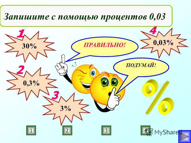 ПРАВИЛЬНО! ПОДУМАЙ! 3214 Запишите с помощью процентов 0,03 30% 0,3% 3% 0,03%