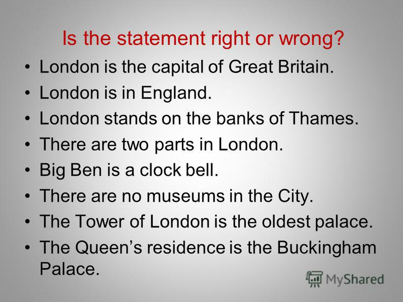 Is the statement right or wrong? London is the capital of Great Britain. London is in England. London stands on the banks of Thames. There are two parts in London. Big Ben is a clock bell. There are no museums in the City. The Tower of London is the
