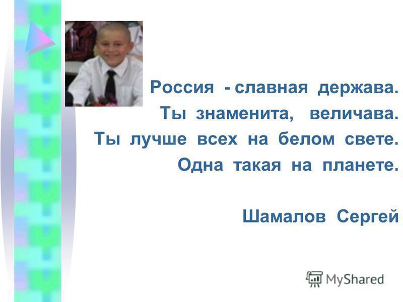 Россия - славная держава. Ты знаменита, величава. Ты лучше всех на белом свете. Одна такая на планете. Шамалов Сергей