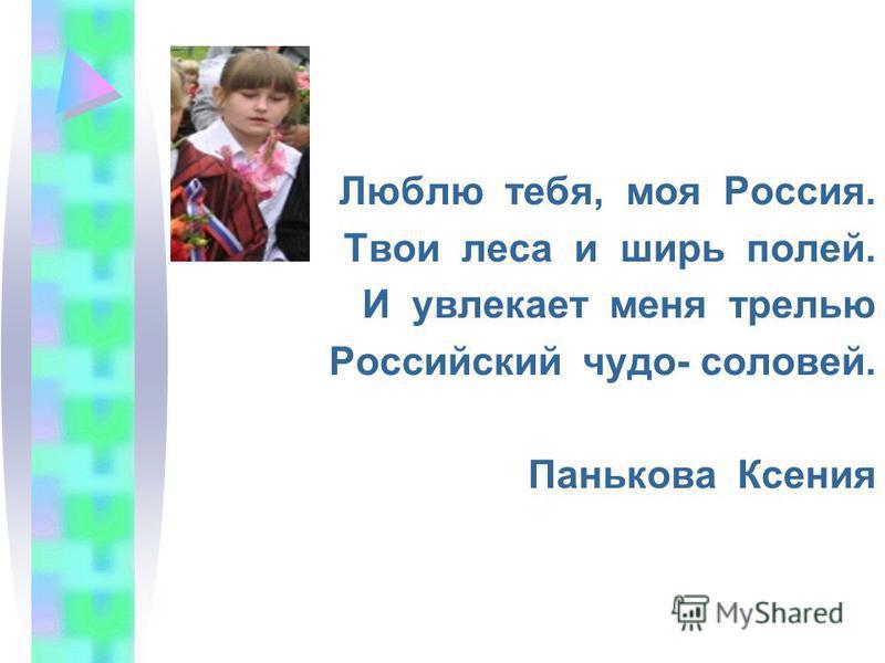 Люблю тебя, моя Россия. Твои леса и ширь полей. И увлекает меня трелью Российский чудо- соловей. Панькова Ксения