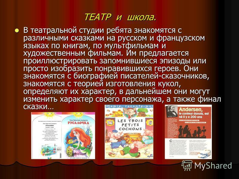 ТЕАТР и школа. В театральной студии ребята знакомятся с различными сказками на русском и французском языках по книгам, по мультфильмам и художественным фильмам. Им предлагается проиллюстрировать запомнившиеся эпизоды или просто изобразить понравивших