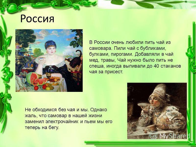 Россия В России очень любили пить чай из самовара. Пили чай с бубликами, булками, пирогами. Добавляли в чай мед, травы, Чай нужно было пить не спеша, иногда выпивали до 40 стаканов чая за присест. Не обходимся без чая и мы. Однако жаль, что самовар в