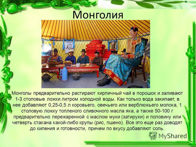 Монголия Монголы предварительно растирают кирпичный чай в порошок и заливают 1-3 столовые ложки литром холодной воды. Как только вода закипает, в нее добавляют 0,25-0,5 л коровьего, овечьего или верблюжьего молока, 1 столовую ложку топленого сливочно