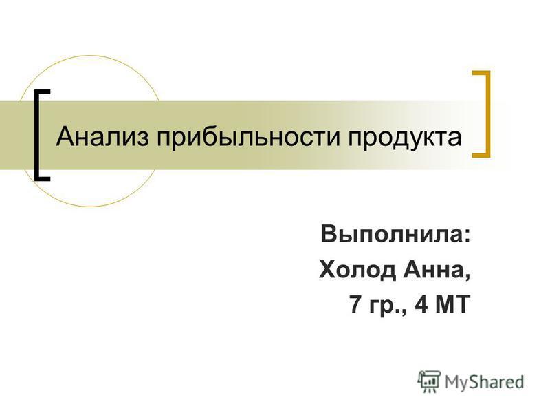 Анализ прибыльности продукта Выполнила: Холод Анна, 7 гр., 4 МТ