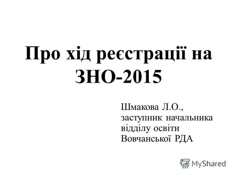 Про хід реєстрації на ЗНО-2015 Шмакова Л.О., заступник начальника відділу освіти Вовчанської РДА