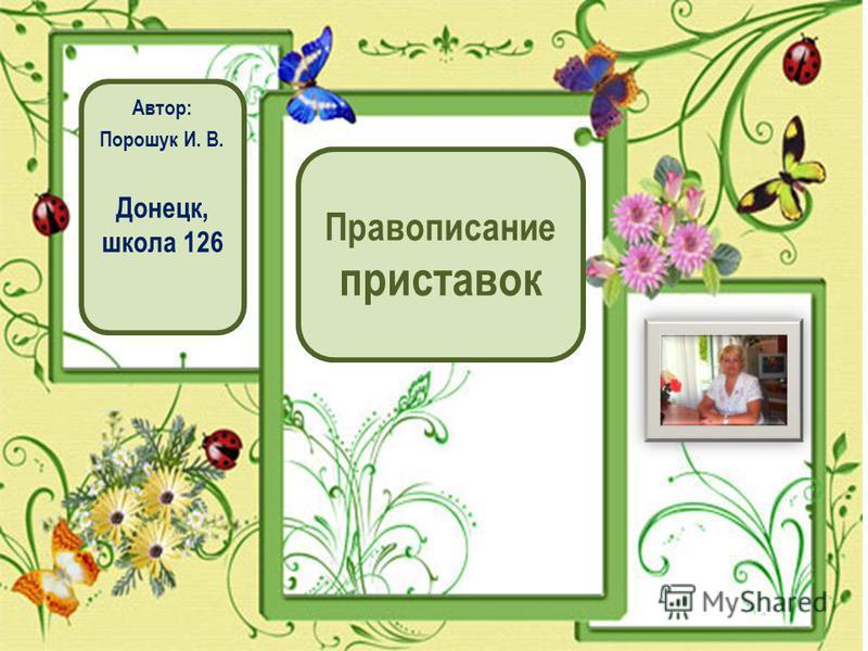 Правописание приставок Автор: Порошук И. В. Донецк, школа 126