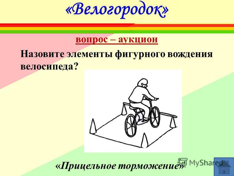 «Велогородок» Назовите элементы фигурного вождения велосипеда? «Прицельное торможение» вопрос – аукцион