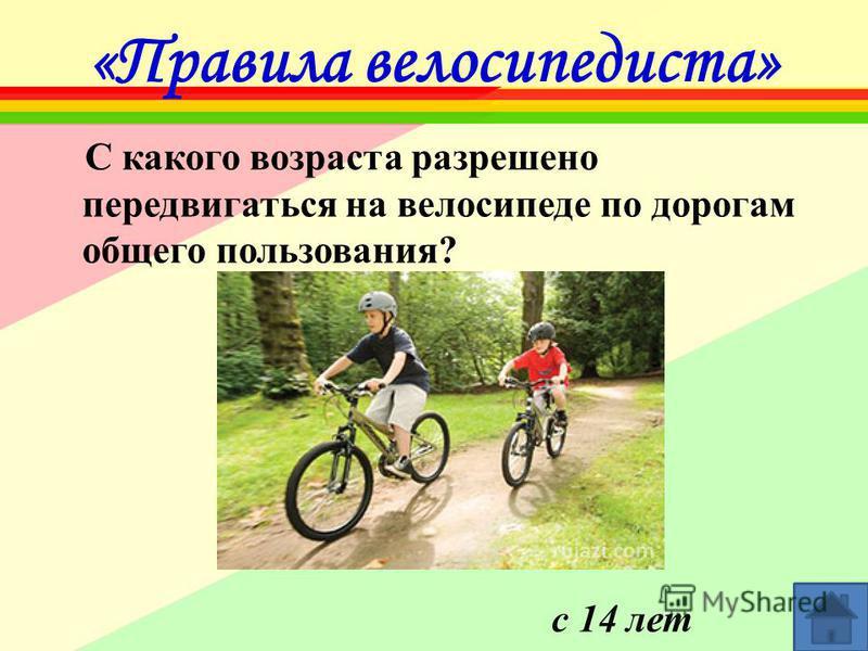 «Правила велосипедиста» С какого возраста разрешено передвигаться на велосипеде по дорогам общего пользования? с 14 лет