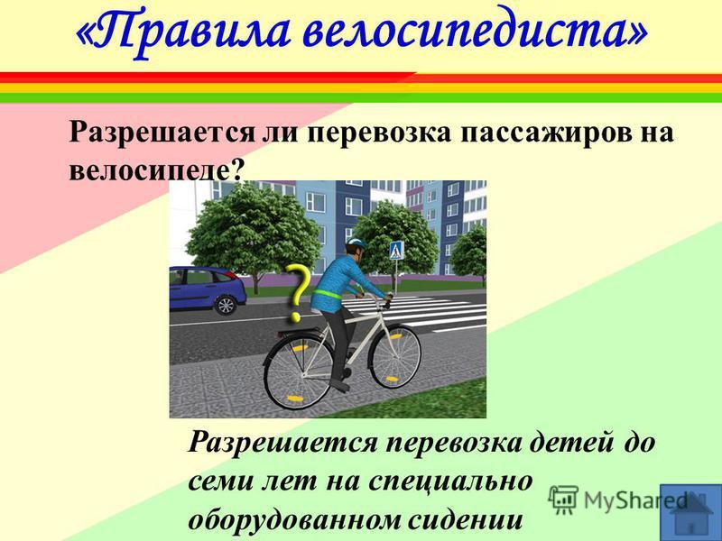 «Правила велосипедиста» Разрешается ли перевозка пассажиров на велосипеде? Разрешается перевозка детей до семи лет на специально оборудованном сидении