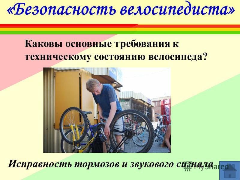 «Безопасность велосипедиста» Каковы основные требования к техническому состоянию велосипеда? Исправность тормозов и звукового сигнала