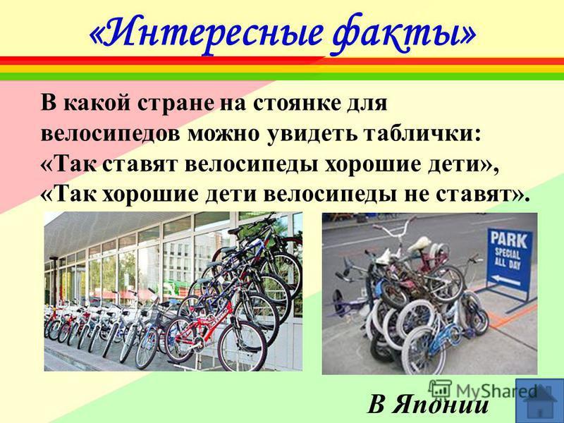 «Интересные факты» В какой стране на стоянке для велосипедов можно увидеть таблички: «Так ставят велосипеды хорошие дети», «Так хорошие дети велосипеды не ставят». В Японии