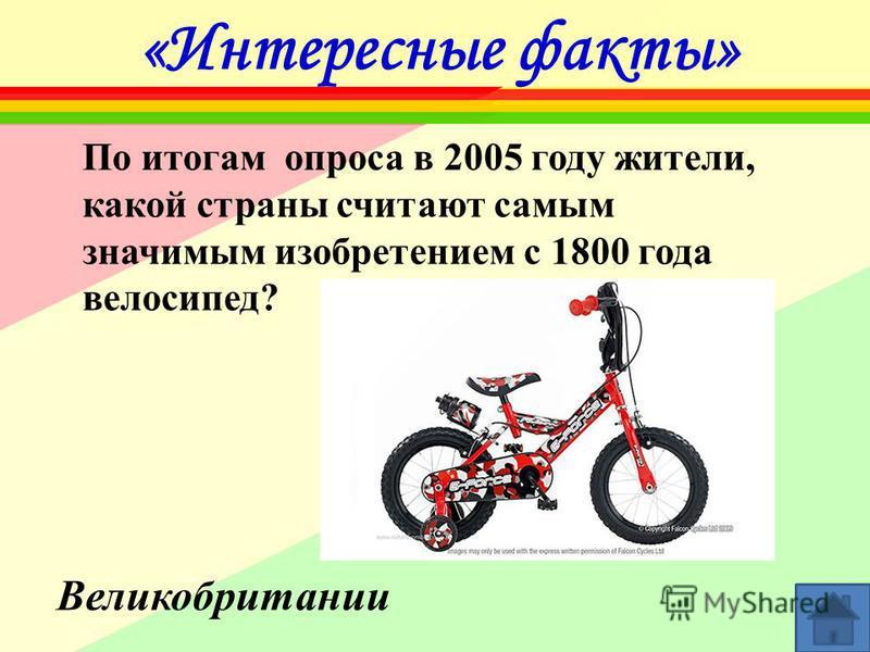 «Интересные факты» По итогам опроса в 2005 году жители, какой страны считают самым значимым изобретением с 1800 года велосипед? Великобритании