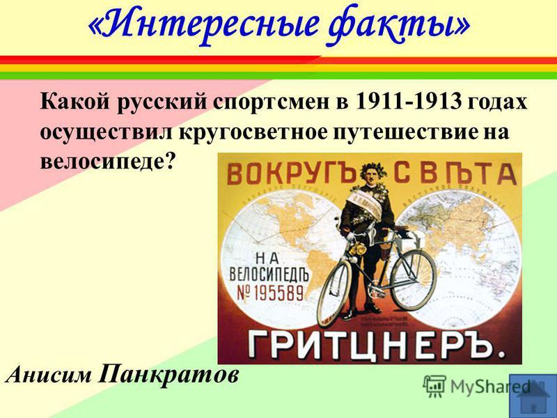 «Интересные факты» Какой русский спортсмен в 1911-1913 годах осуществил кругосветное путешествие на велосипеде? Анисим Панкратов