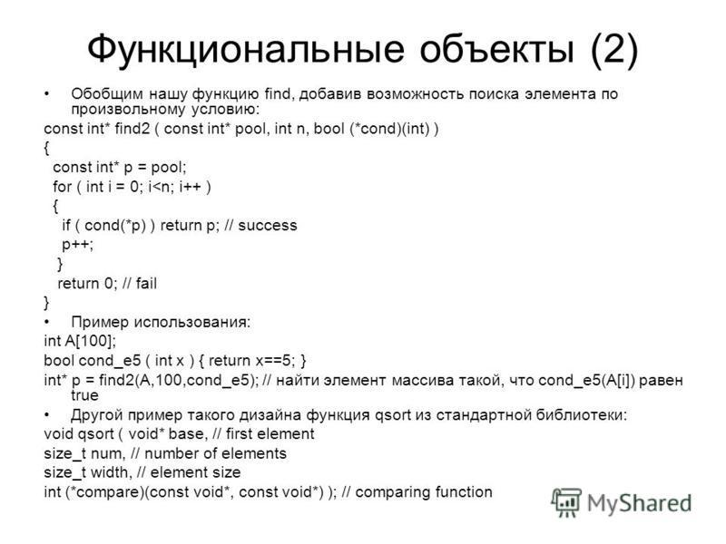 Функциональные объекты (2) Обобщим нашу функцию find, добавив возможность поиска элемента по произвольному условию: const int* find2 ( const int* pool, int n, bool (*cond)(int) ) { const int* p = pool; for ( int i = 0; i<n; i++ ) { if ( cond(*p) ) re