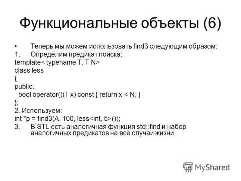 Функциональные объекты (6) Теперь мы можем использовать find3 следующим образом: 1. Определим предикат поиска: template class less { public: bool operator()(T x) const { return x < N; } }; 2. Используем: int *p = find3(A, 100, less ()); 3. В STL есть