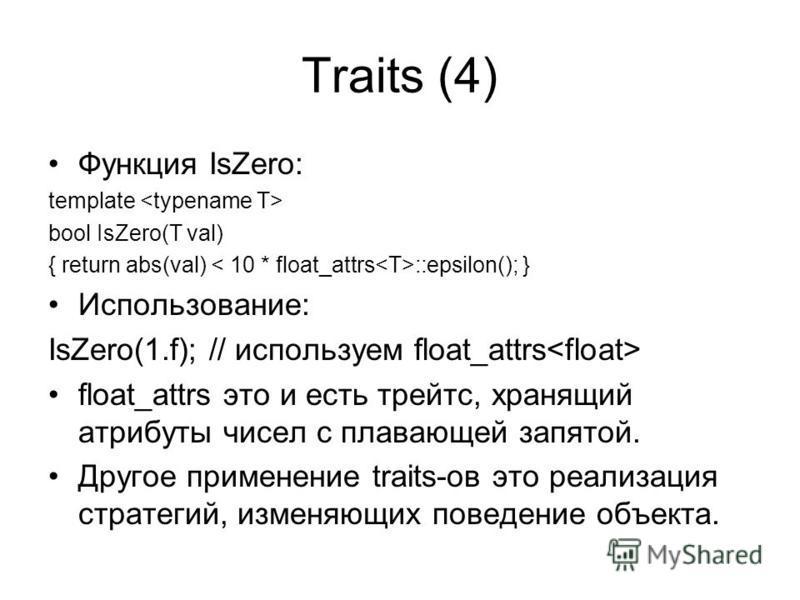 Traits (4) Функция IsZero: template bool IsZero(T val) { return abs(val) ::epsilon(); } Использование: IsZero(1.f); // используем float_attrs float_attrs это и есть трейд с, хранящий атрибуты чисел с плавающей запятой. Другое применение traits-ов это