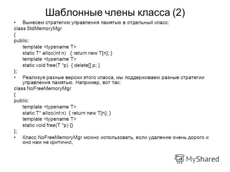 Шаблонные члены класса (2) Вынесем стратегию управления памятью в отдельный класс: class StdMemoryMgr { public: template static T* alloc(int n) { return new T[n]; } template static void free(T *p) { delete[] p; } }; Реализуя разные версии этого класс