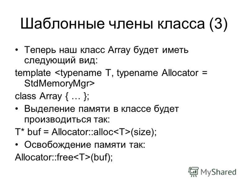 Шаблонные члены класса (3) Теперь наш класс Array будет иметь следующий вид: template class Array { … }; Выделение памяти в классе будет производиться так: T* buf = Allocator::alloc (size); Освобождение памяти так: Allocator::free (buf);