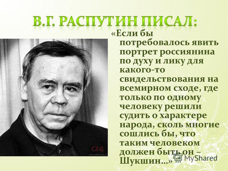 «Если бы потребовалось явить портрет россиянина по духу и лику для какого-то освидетельствования на всемирном сходе, где только по одному человеку решили судить о характере народа, сколь многие сошлись бы, что таким человеком должен быть он – Шукшин…